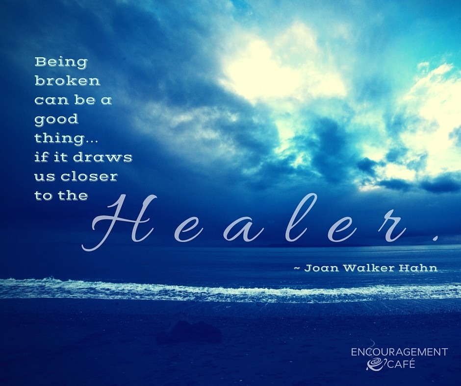 Being broken can be a good thing… if it draws us closer to the Healer