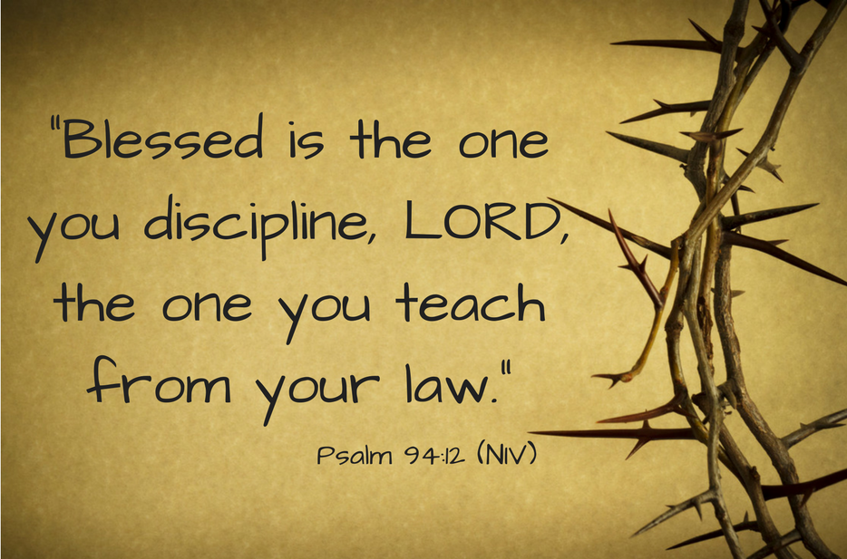 """Blessed is the one you discipline, LORD, the one you teach from your law.""Psalm 94-12 (NIV) (2)"