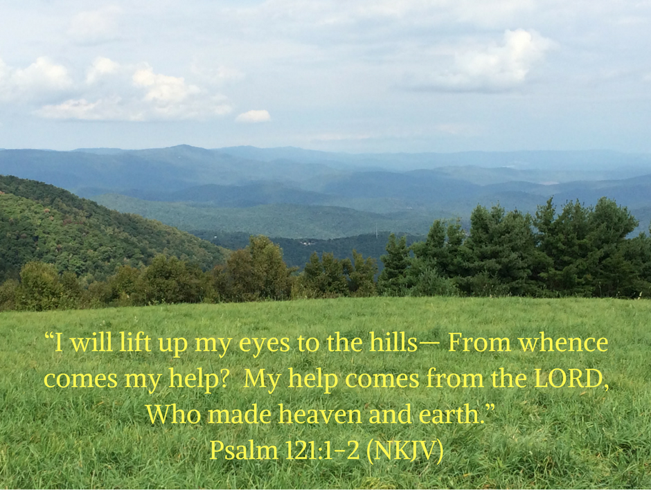 I will lift up my eyes Psalm 121-1-2 (NKJV)
